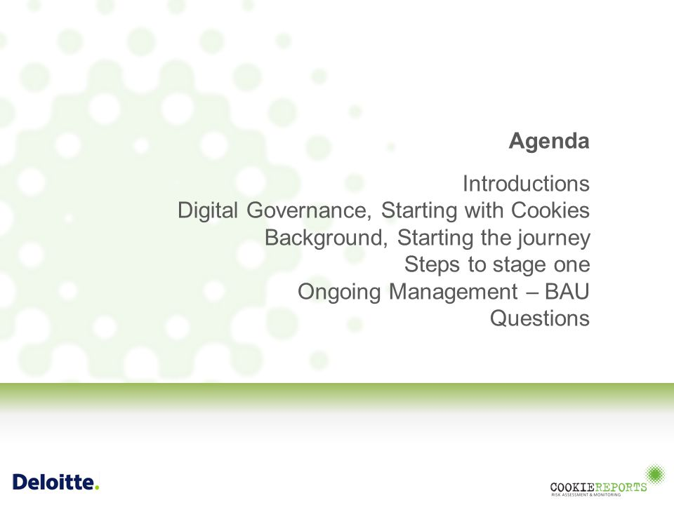 Agenda Introductions Digital Governance, Starting with Cookies Background, Starting the journey Steps to stage one Ongoing Management – BAU Questions