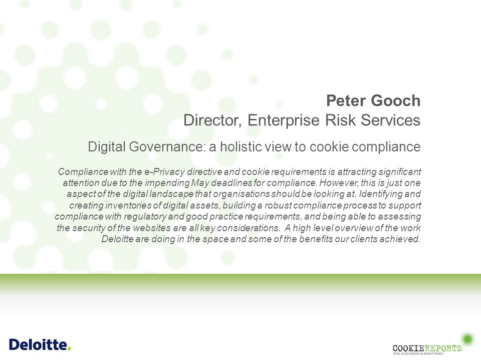 Peter Gooch Director, Enterprise Risk Services Digital Governance: a holistic view to cookie compliance Compliance with the e-Privacy directive and cookie requirements is attracting significant attention due to the impending May deadlines for compliance.