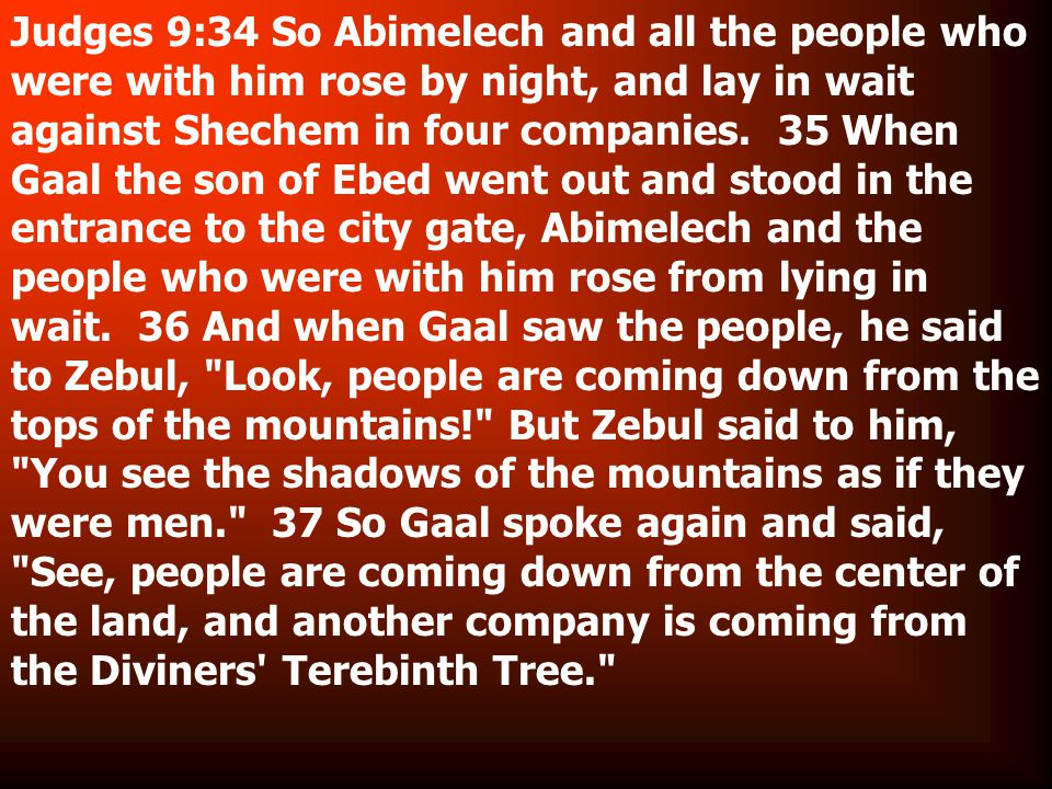 Judges 9:34 So Abimelech and all the people who were with him rose by night, and lay in wait against Shechem in four companies.