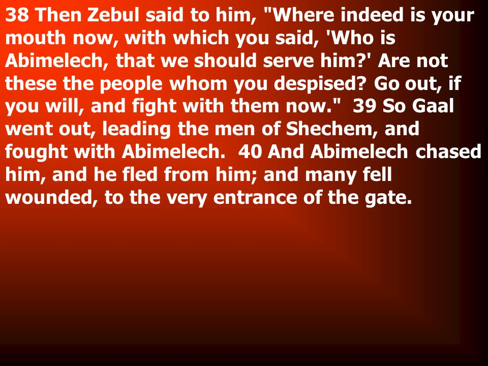 38 Then Zebul said to him, Where indeed is your mouth now, with which you said, Who is Abimelech, that we should serve him Are not these the people whom you despised.