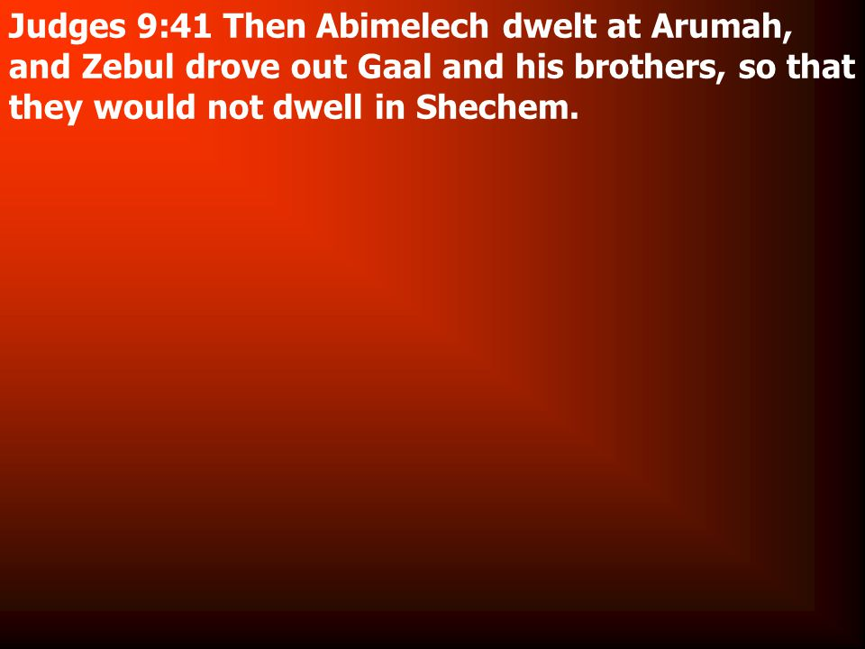 Judges 9:41 Then Abimelech dwelt at Arumah, and Zebul drove out Gaal and his brothers, so that they would not dwell in Shechem.
