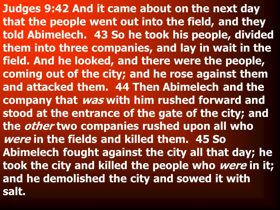 Judges 9:42 And it came about on the next day that the people went out into the field, and they told Abimelech.