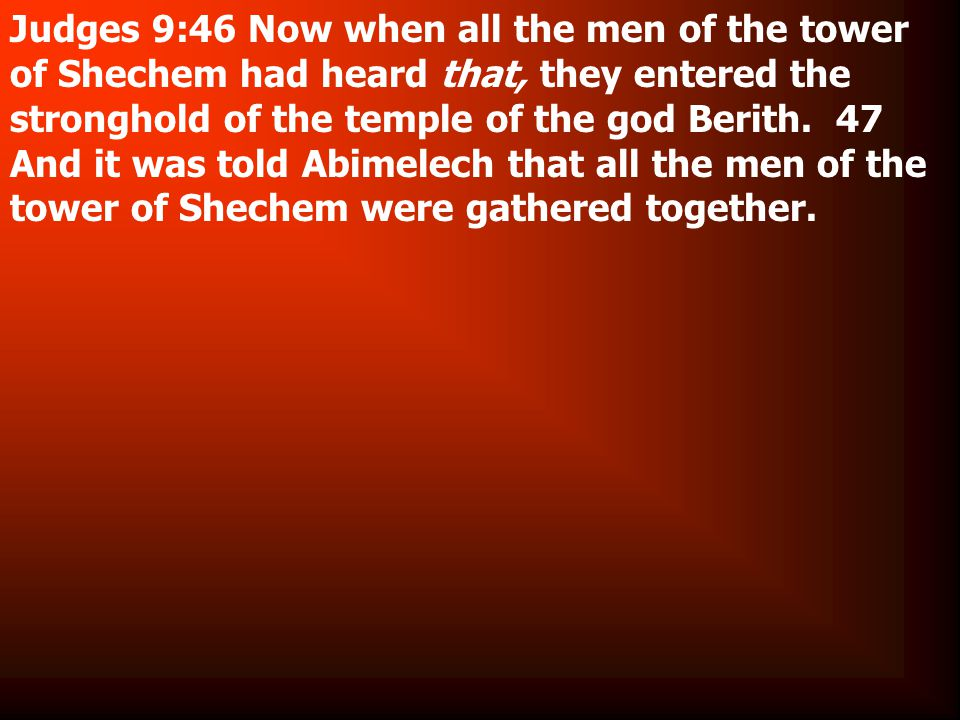 Judges 9:46 Now when all the men of the tower of Shechem had heard that, they entered the stronghold of the temple of the god Berith.