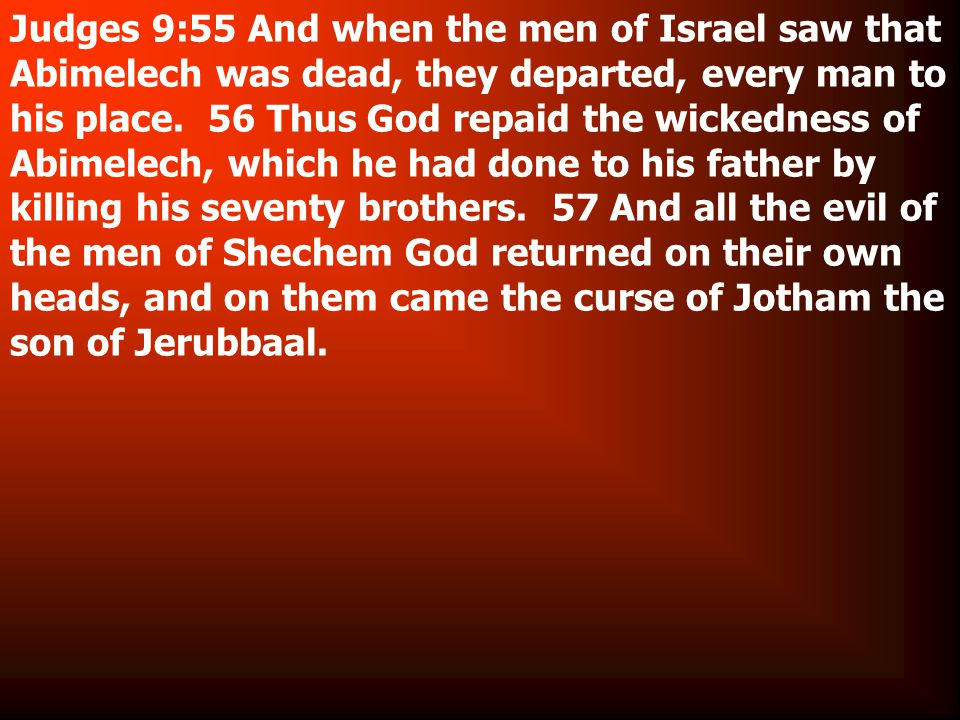 Judges 9:55 And when the men of Israel saw that Abimelech was dead, they departed, every man to his place.