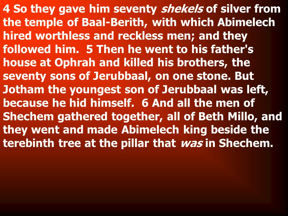 4 So they gave him seventy shekels of silver from the temple of Baal-Berith, with which Abimelech hired worthless and reckless men; and they followed him.