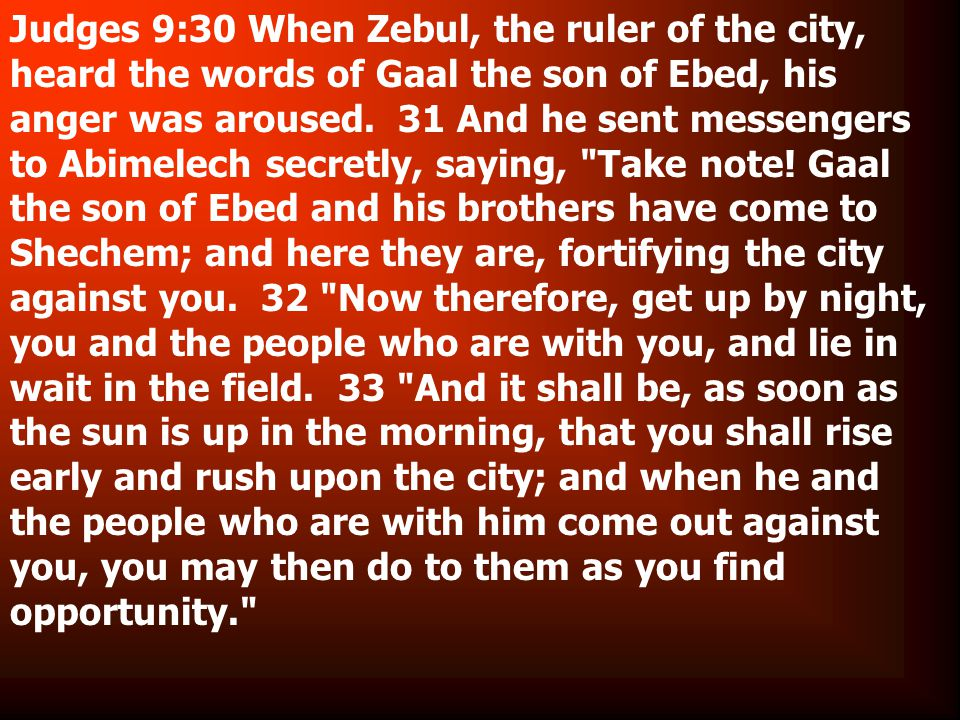 Judges 9:30 When Zebul, the ruler of the city, heard the words of Gaal the son of Ebed, his anger was aroused.