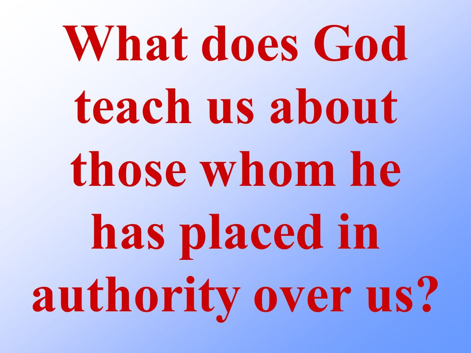 What does God teach us about those whom he has placed in authority over us