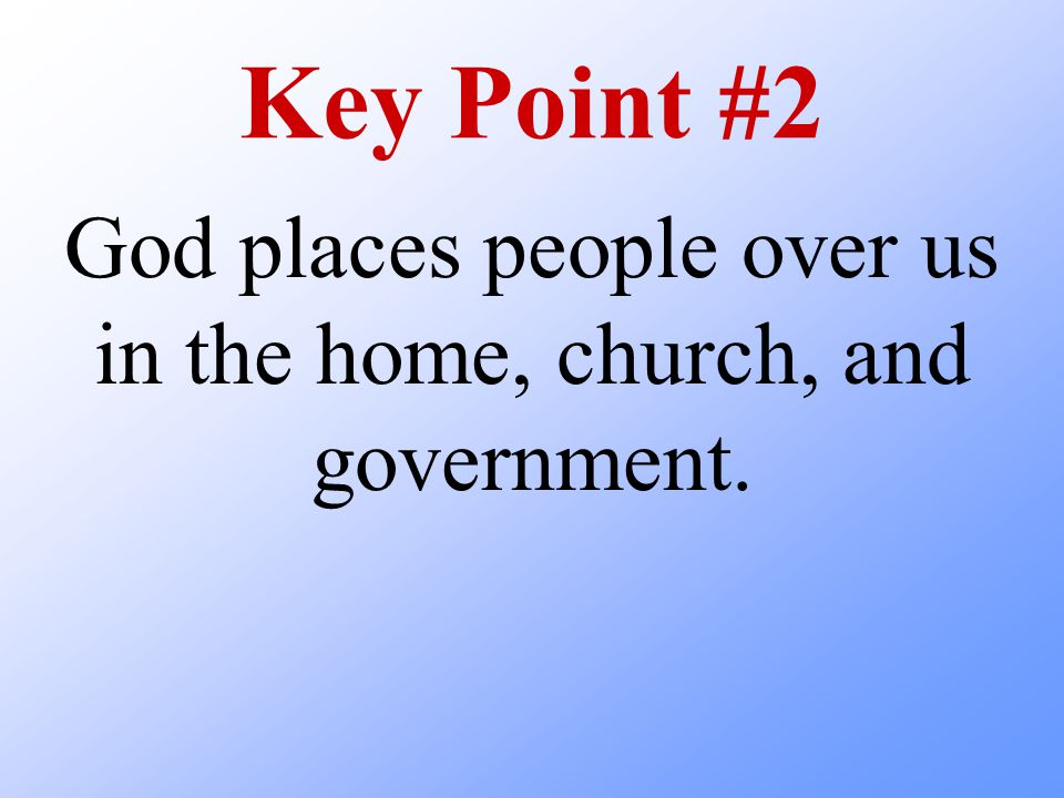 Key Point #2 God places people over us in the home, church, and government.