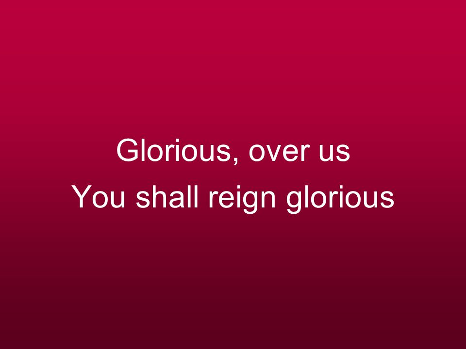 Glorious, over us You shall reign glorious