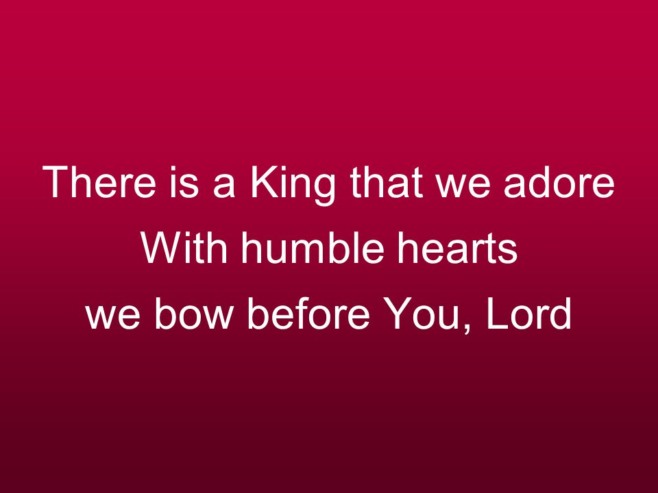 There is a King that we adore With humble hearts we bow before You, Lord