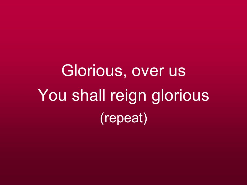 Glorious, over us You shall reign glorious (repeat)