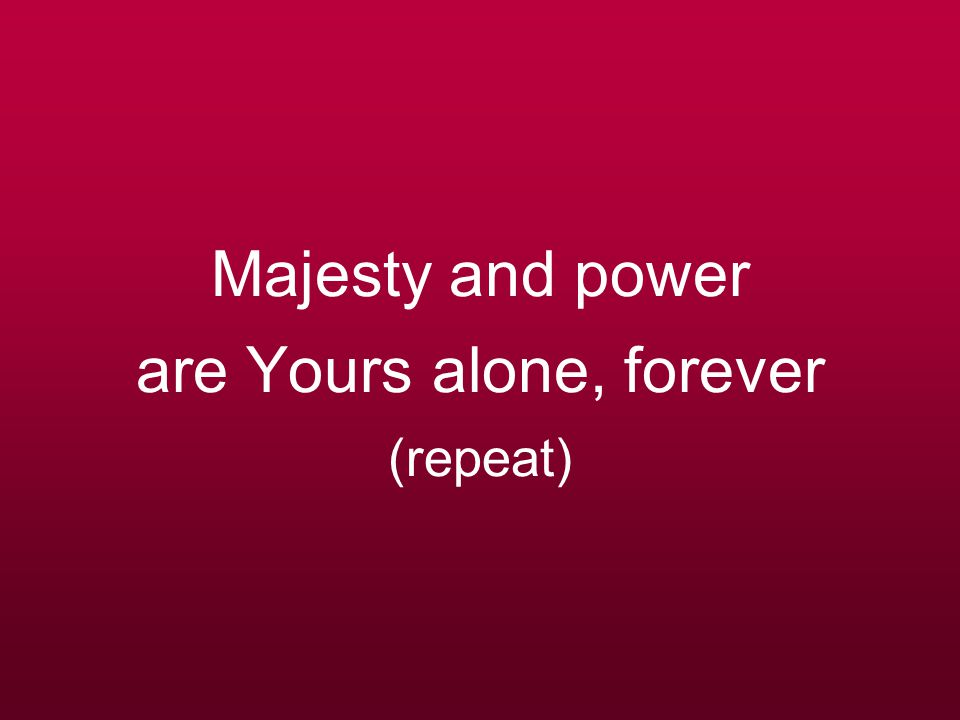 Majesty and power are Yours alone, forever (repeat)