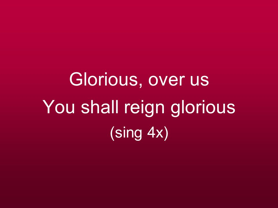 Glorious, over us You shall reign glorious (sing 4x)
