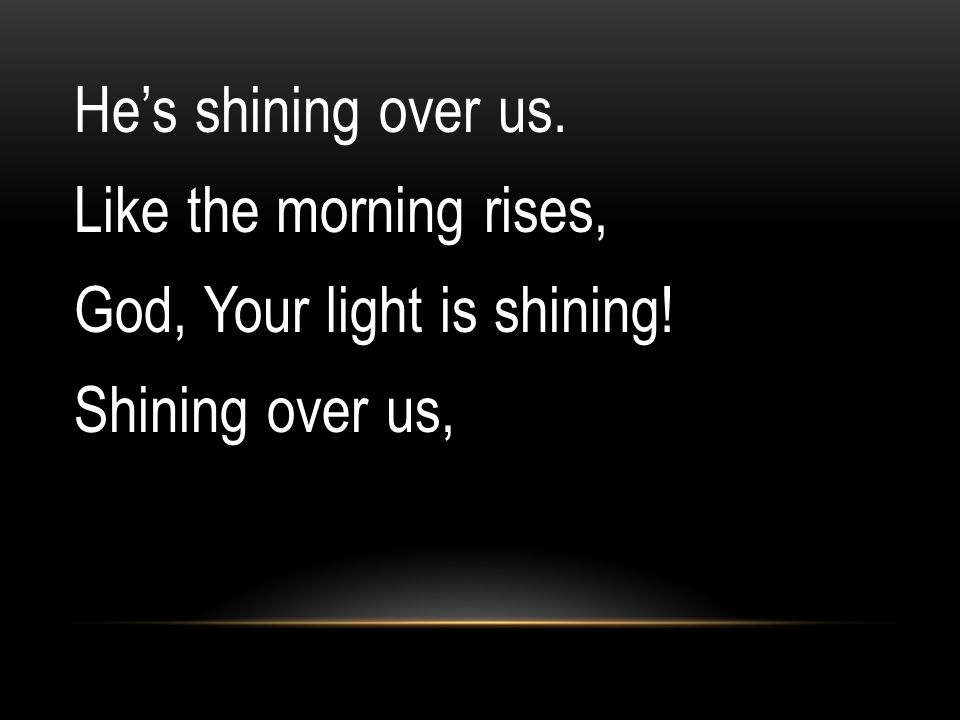 He's shining over us. Like the morning rises, God, Your light is shining! Shining over us,