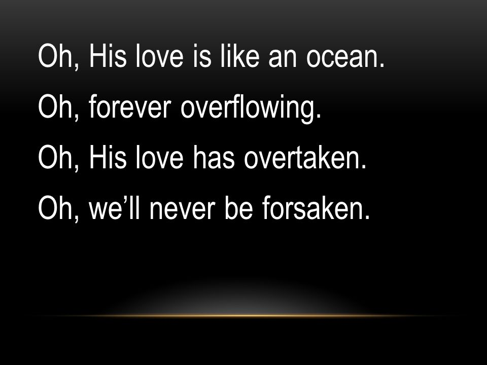 Oh, His love is like an ocean. Oh, forever overflowing. Oh, His love has overtaken. Oh, we'll never be forsaken.