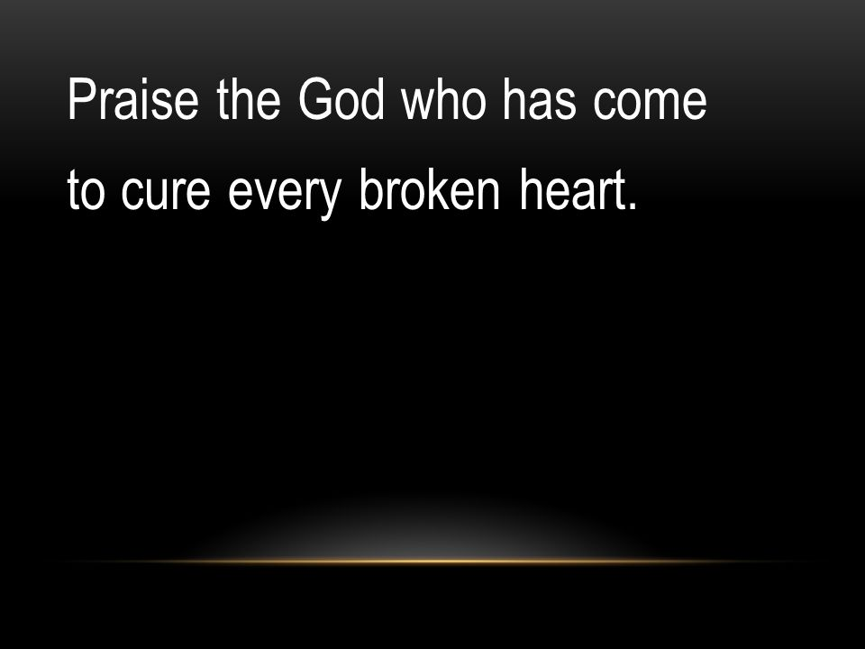 Praise the God who has come to cure every broken heart.