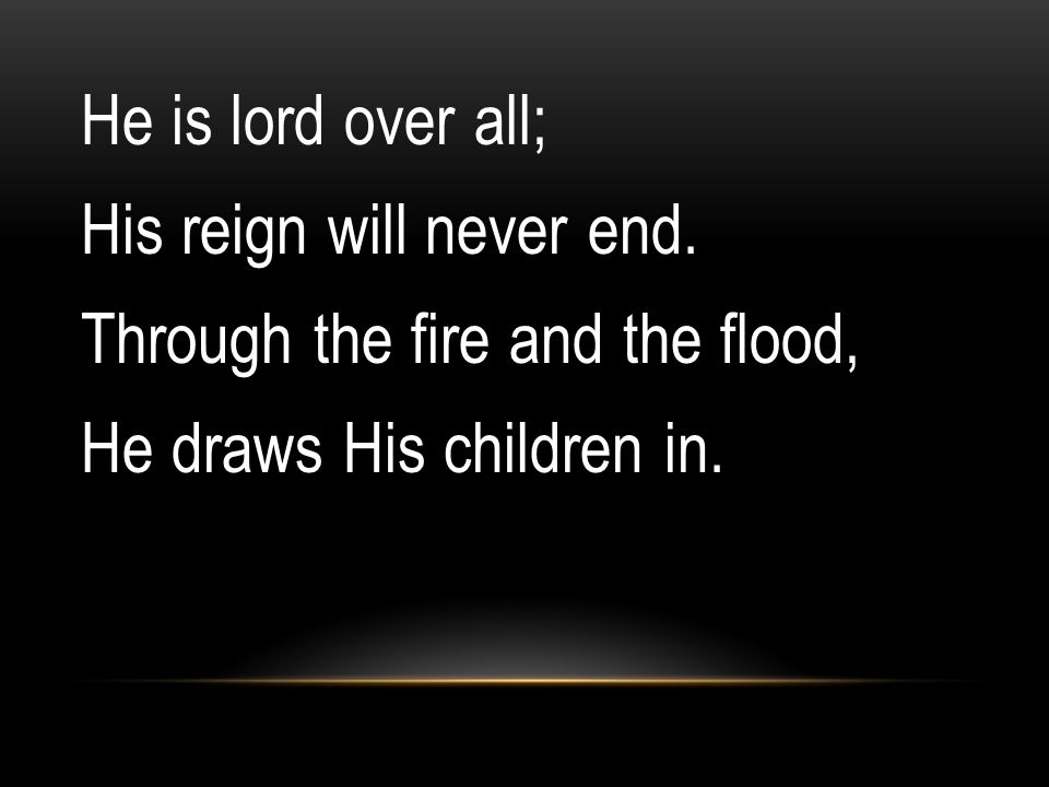 He is lord over all; His reign will never end. Through the fire and the flood, He draws His children in.
