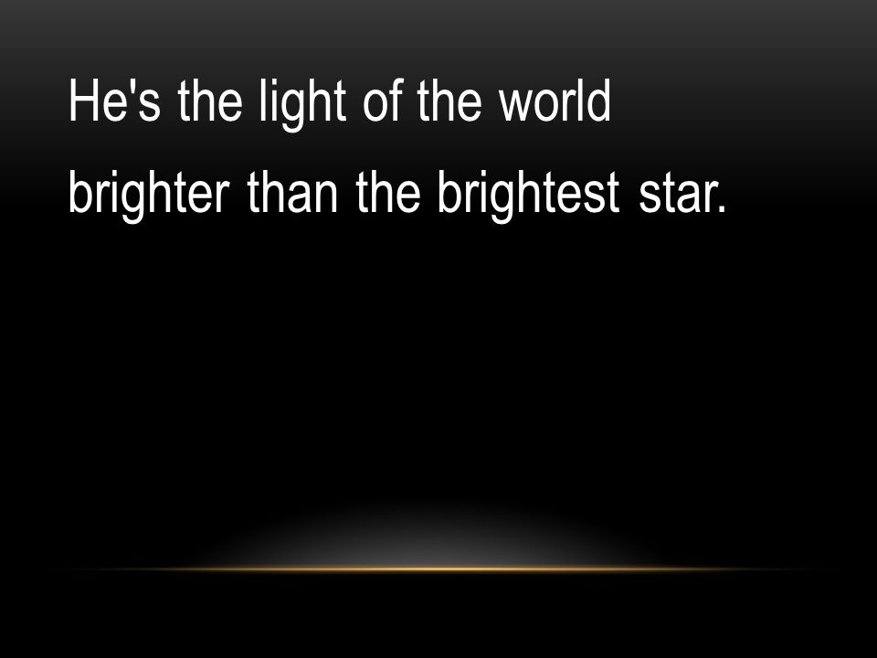 He's the light of the world brighter than the brightest star.