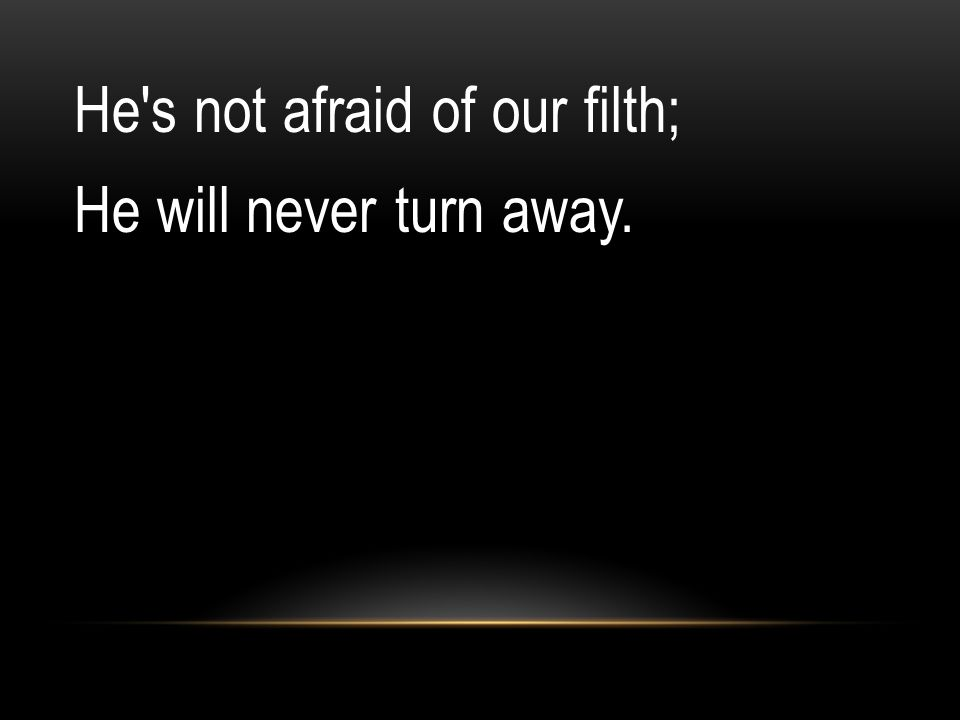 He s not afraid of our filth; He will never turn away.
