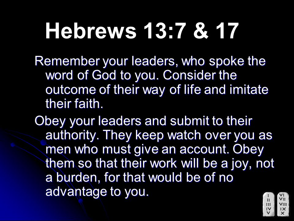 Hebrews 13:7 & 17 Remember your leaders, who spoke the word of God to you.