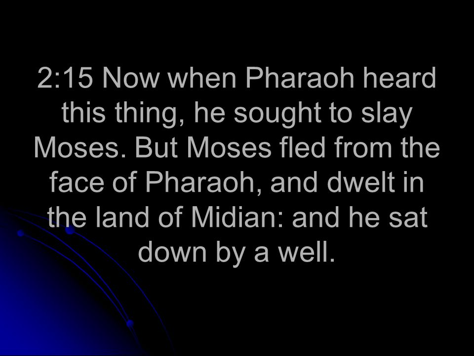 2:15 Now when Pharaoh heard this thing, he sought to slay Moses.