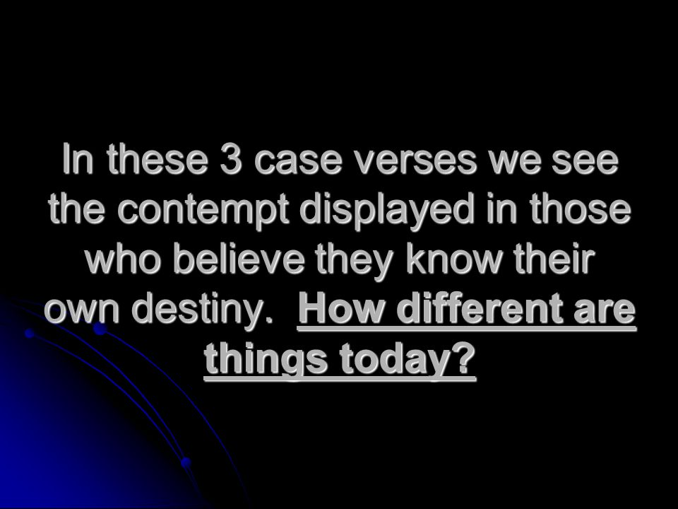 In these 3 case verses we see the contempt displayed in those who believe they know their own destiny.