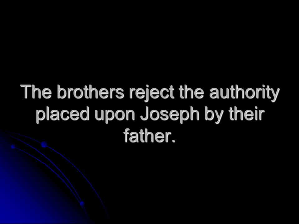 The brothers reject the authority placed upon Joseph by their father.