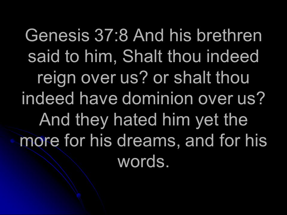Genesis 37:8 And his brethren said to him, Shalt thou indeed reign over us.