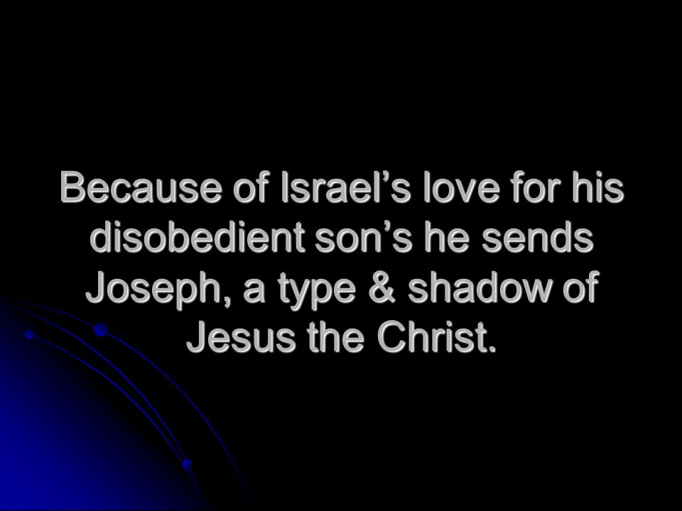 Because of Israel's love for his disobedient son's he sends Joseph, a type & shadow of Jesus the Christ.