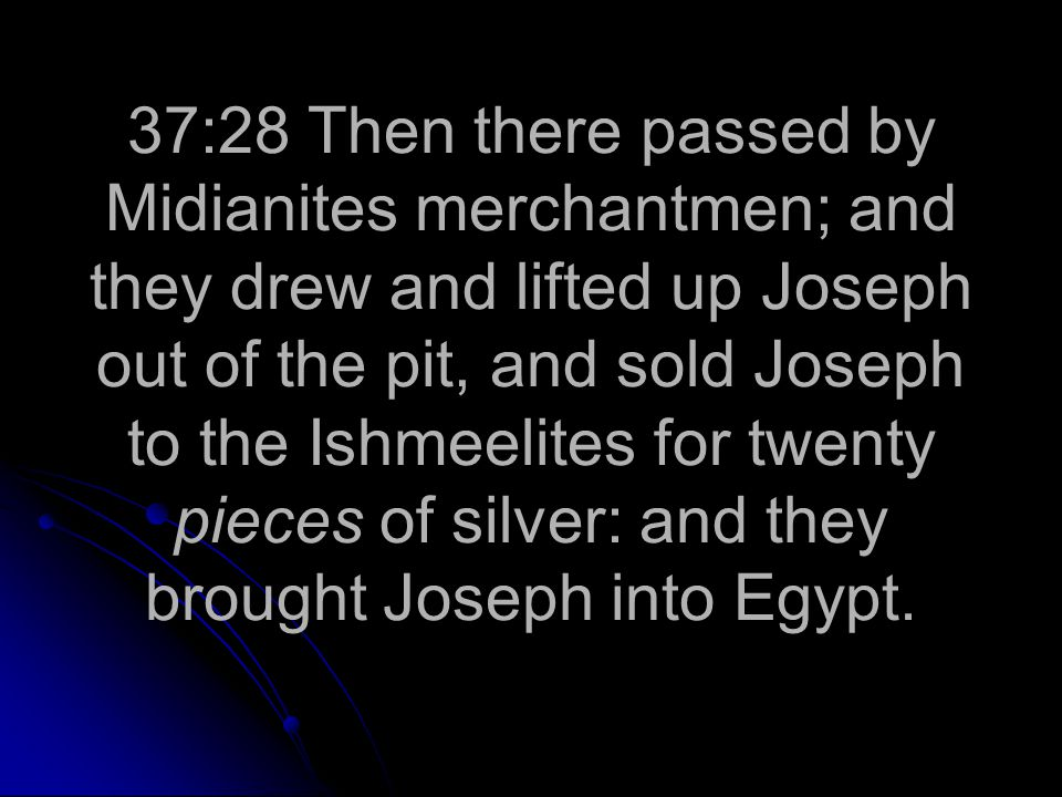 37:28 Then there passed by Midianites merchantmen; and they drew and lifted up Joseph out of the pit, and sold Joseph to the Ishmeelites for twenty pieces of silver: and they brought Joseph into Egypt.