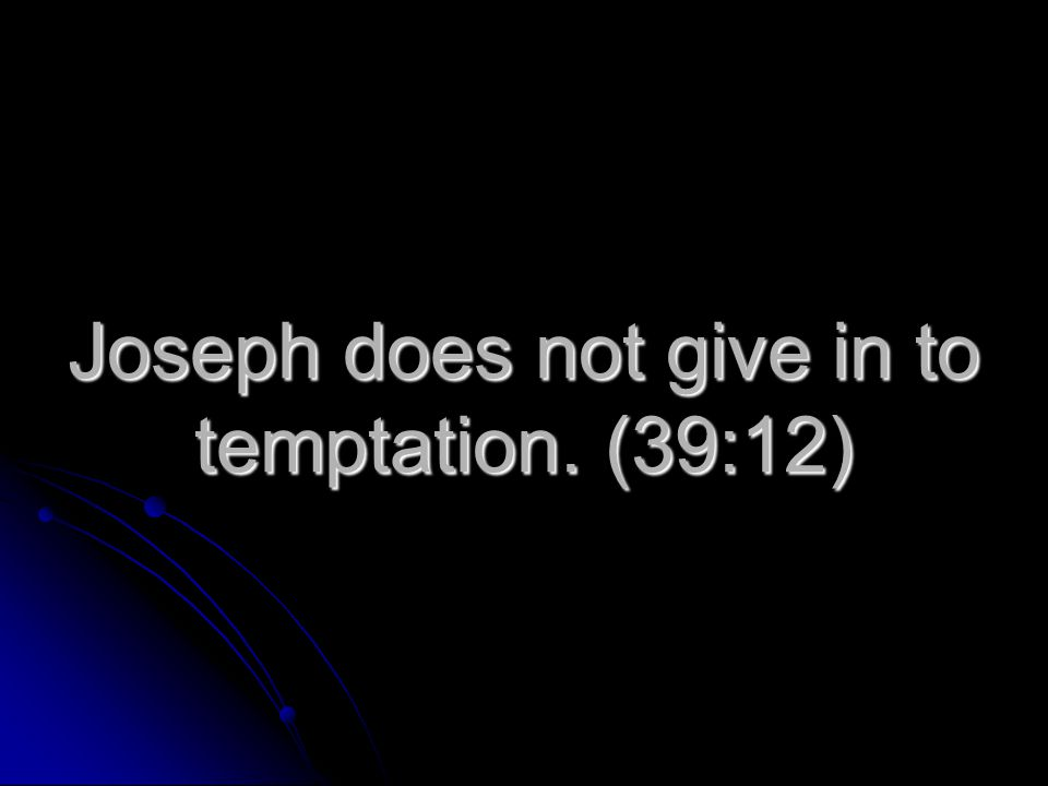 Joseph does not give in to temptation. (39:12)