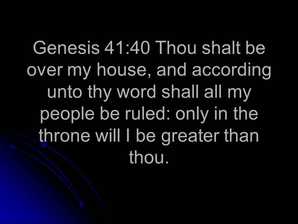 Genesis 41:40 Thou shalt be over my house, and according unto thy word shall all my people be ruled: only in the throne will I be greater than thou.