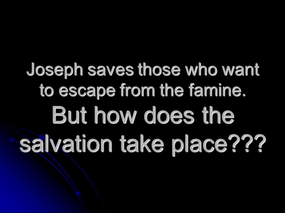 Joseph saves those who want to escape from the famine. But how does the salvation take place
