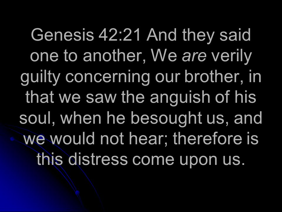 Genesis 42:21 And they said one to another, We are verily guilty concerning our brother, in that we saw the anguish of his soul, when he besought us, and we would not hear; therefore is this distress come upon us.
