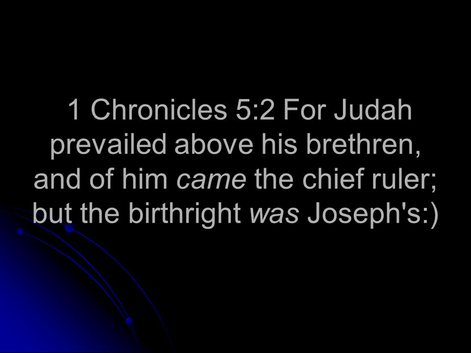 1 Chronicles 5:2 For Judah prevailed above his brethren, and of him came the chief ruler; but the birthright was Joseph s:)
