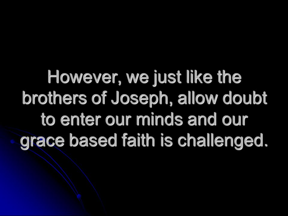 However, we just like the brothers of Joseph, allow doubt to enter our minds and our grace based faith is challenged.