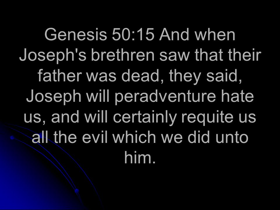 Genesis 50:15 And when Joseph s brethren saw that their father was dead, they said, Joseph will peradventure hate us, and will certainly requite us all the evil which we did unto him.
