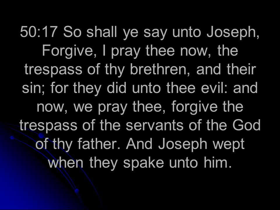 50:17 So shall ye say unto Joseph, Forgive, I pray thee now, the trespass of thy brethren, and their sin; for they did unto thee evil: and now, we pray thee, forgive the trespass of the servants of the God of thy father.