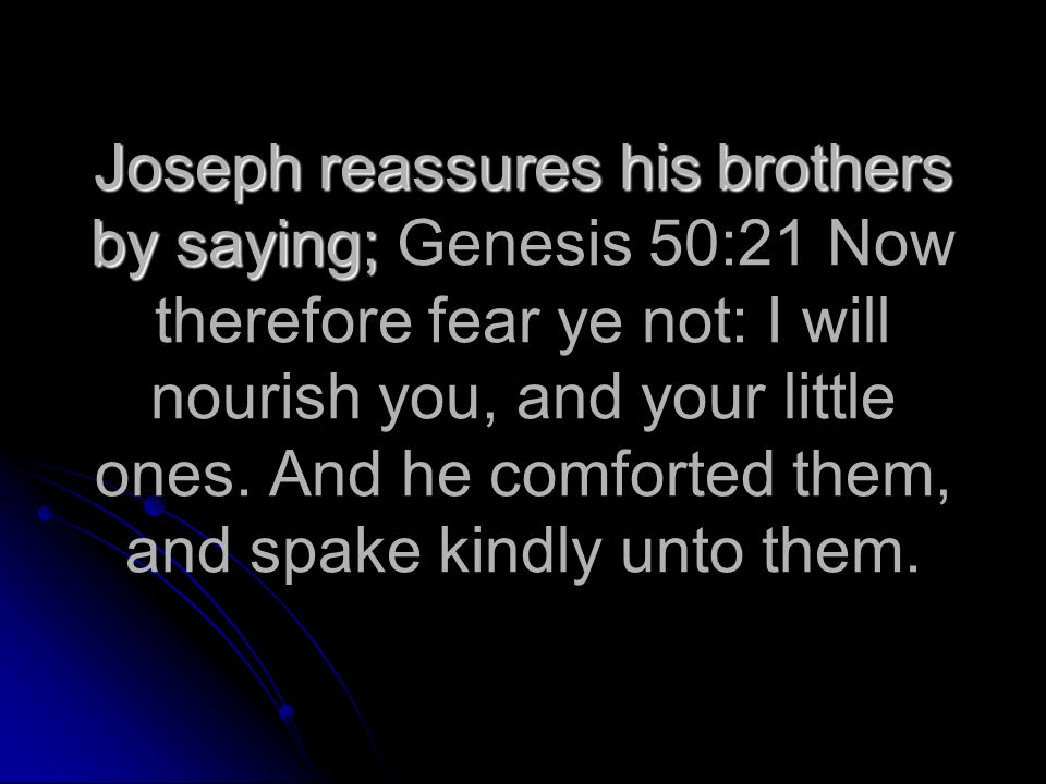 Joseph reassures his brothers by saying; Joseph reassures his brothers by saying; Genesis 50:21 Now therefore fear ye not: I will nourish you, and your little ones.