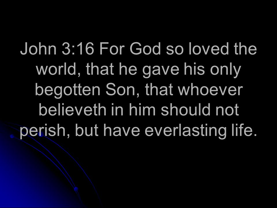 John 3:16 For God so loved the world, that he gave his only begotten Son, that whoever believeth in him should not perish, but have everlasting life.