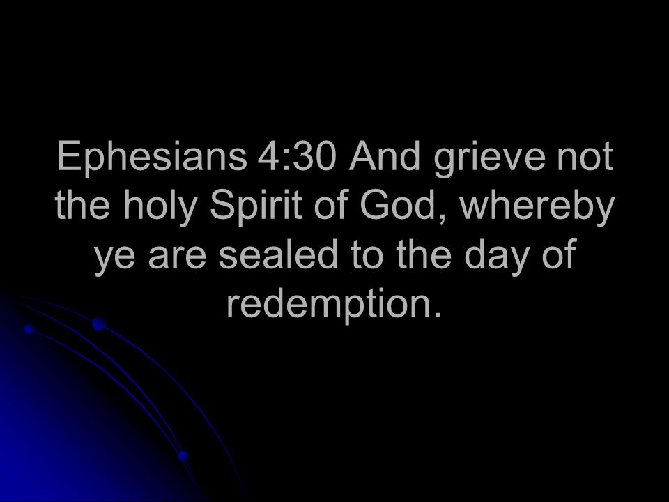 Ephesians 4:30 And grieve not the holy Spirit of God, whereby ye are sealed to the day of redemption.