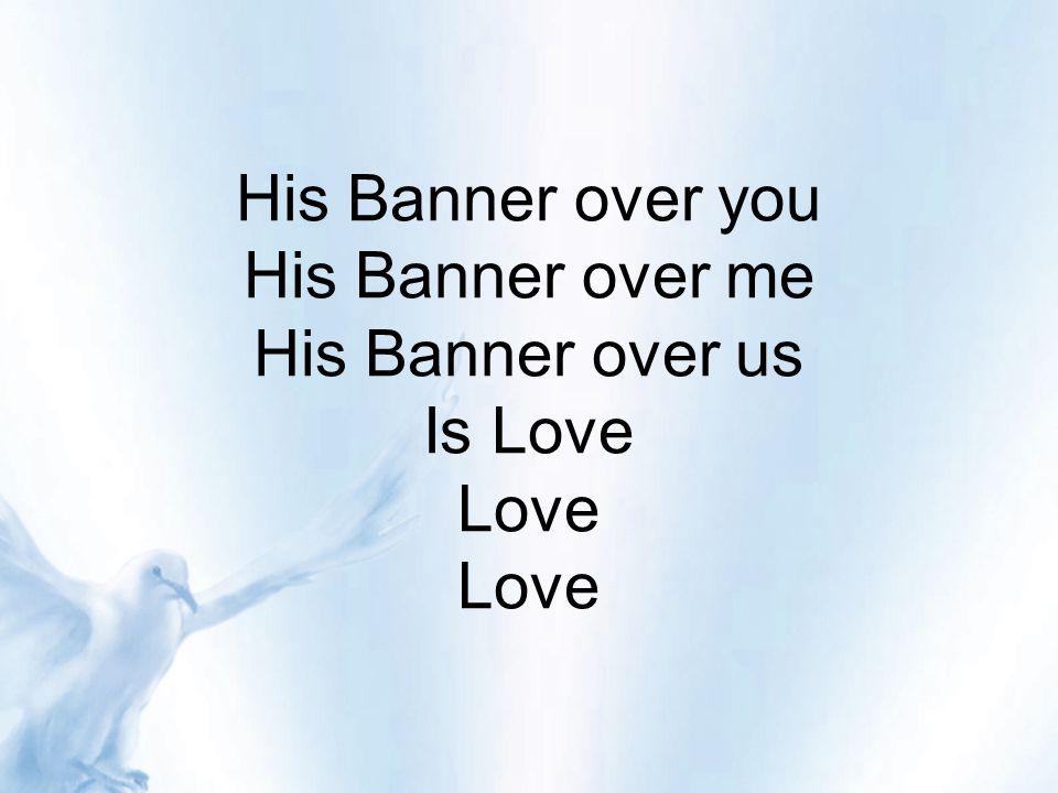 His Banner over you His Banner over me His Banner over us Is Love Love Love
