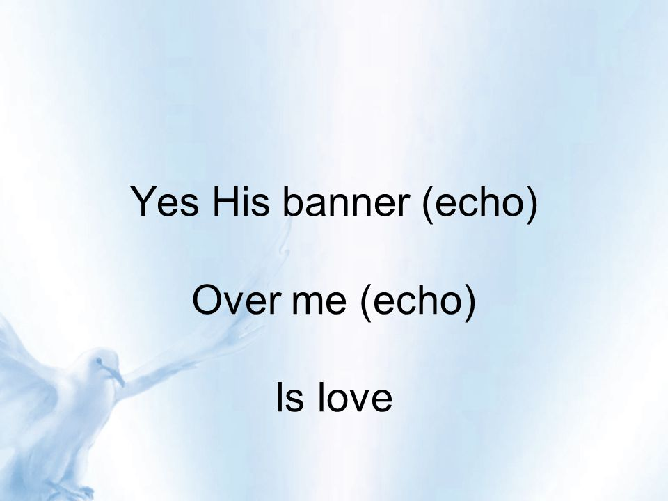 Yes His banner (echo) Over me (echo) Is love