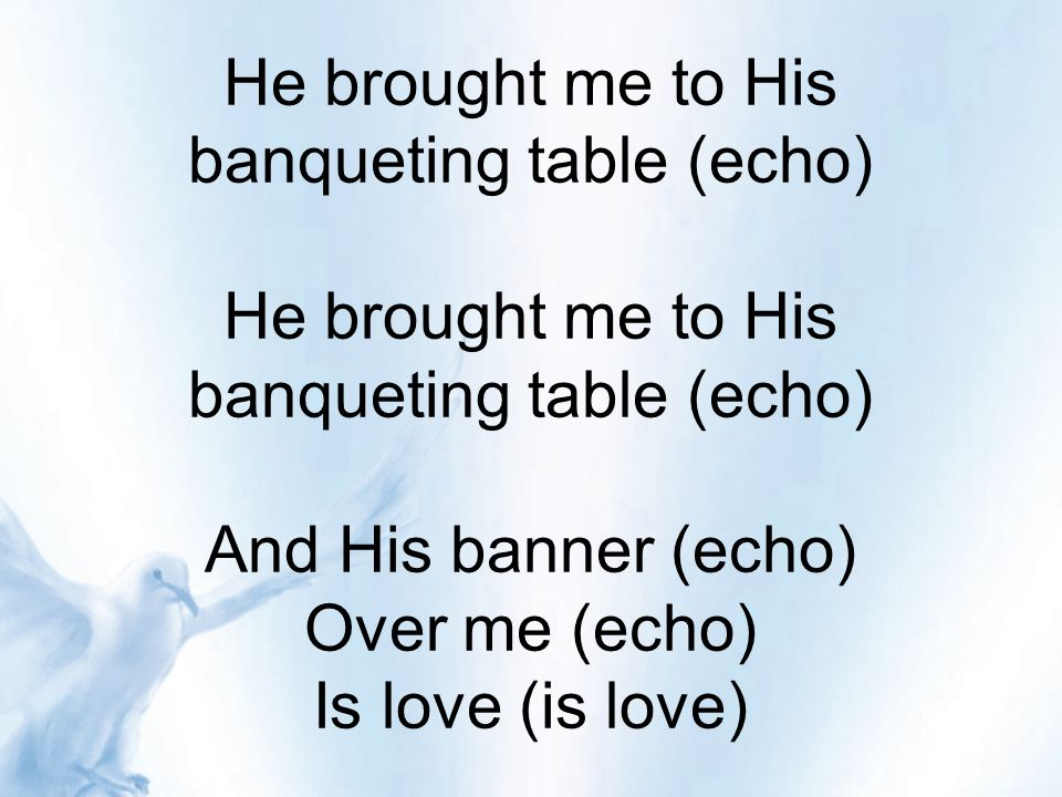 He brought me to His banqueting table (echo) He brought me to His banqueting table (echo) And His banner (echo) Over me (echo) Is love (is love)