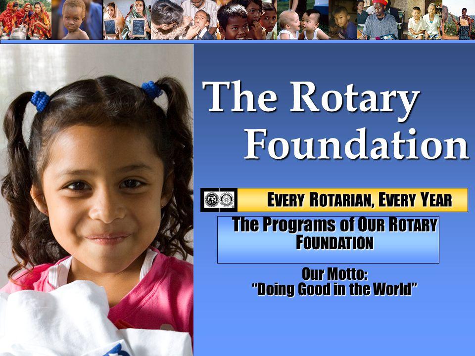 """Foundation Foundation The Rotary E VERY R OTARIAN, E VERY Y EAR E VERY R OTARIAN, E VERY Y EAR The Programs of O UR R OTARY F OUNDATION Our Motto: """"Do"""