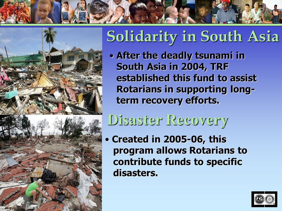 After the deadly tsunami in South Asia in 2004, TRF established this fund to assist Rotarians in supporting long- term recovery efforts.After the dead