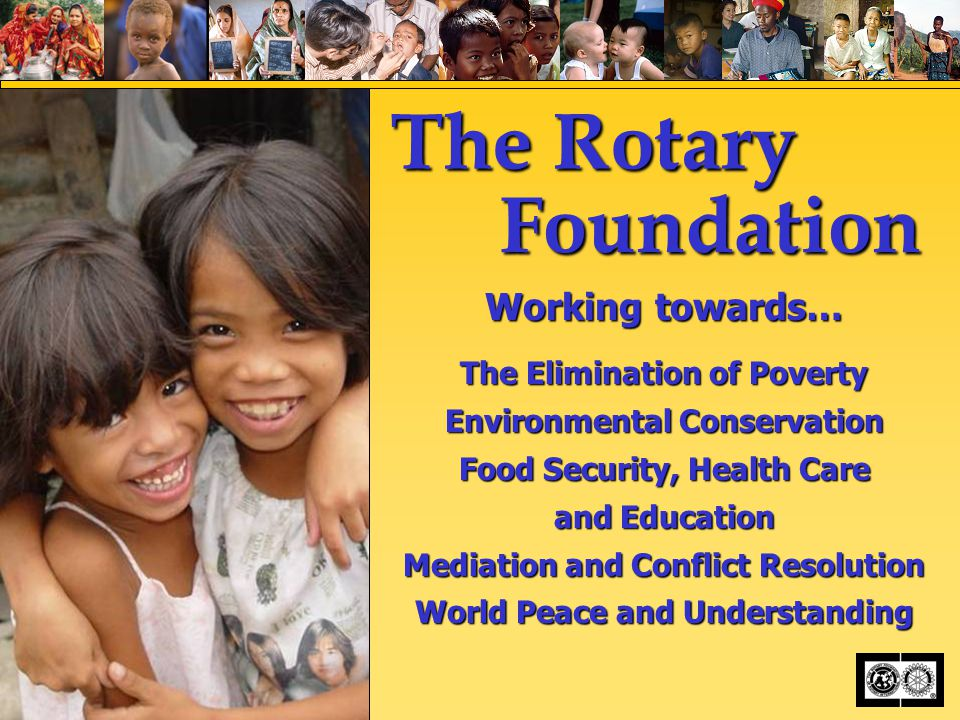 The Rotary Foundation Working towards… The Elimination of Poverty Environmental Conservation Food Security, Health Care and Education Mediation and Conflict Resolution World Peace and Understanding
