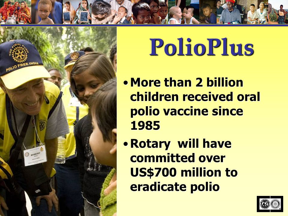 PolioPlus More than 2 billion children received oral polio vaccine since 1985More than 2 billion children received oral polio vaccine since 1985 Rotary will have committed over US$700 million to eradicate polioRotary will have committed over US$700 million to eradicate polio