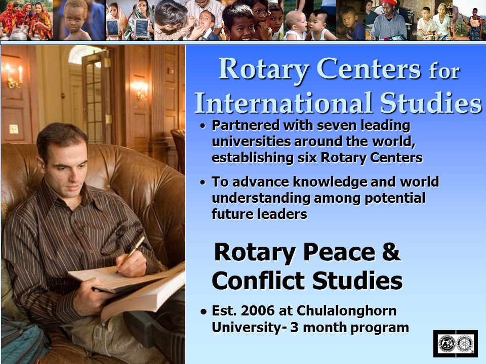 Partnered with seven leading universities around the world, establishing six Rotary CentersPartnered with seven leading universities around the world, establishing six Rotary Centers To advance knowledge and world understanding among potential future leadersTo advance knowledge and world understanding among potential future leaders Rotary Peace & Conflict Studies Rotary Peace & Conflict Studies ● Est.