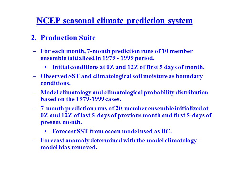 NCEP seasonal climate prediction system 2. Production Suite –For each month, 7-month prediction runs of 10 member ensemble initialized in 1979 - 1999